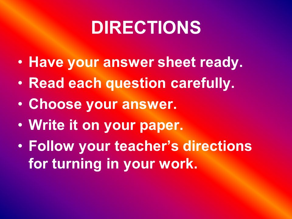 DIRECTIONS Have your answer sheet ready. Read each question carefully.