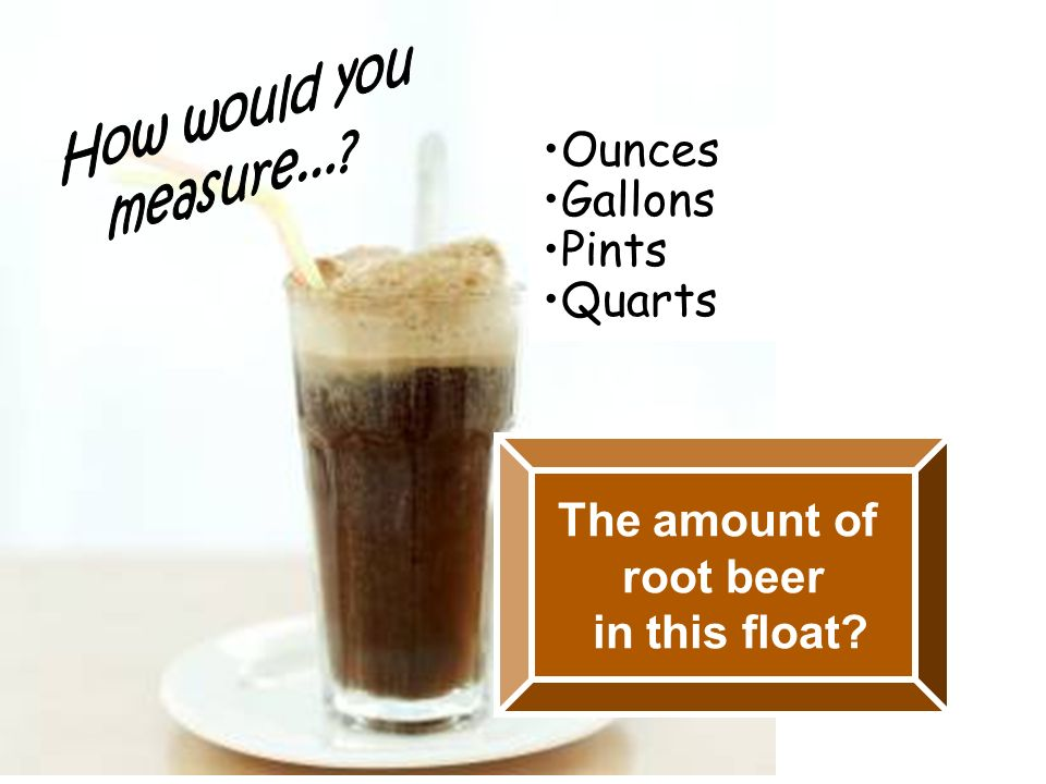 The amount of root beer in this float