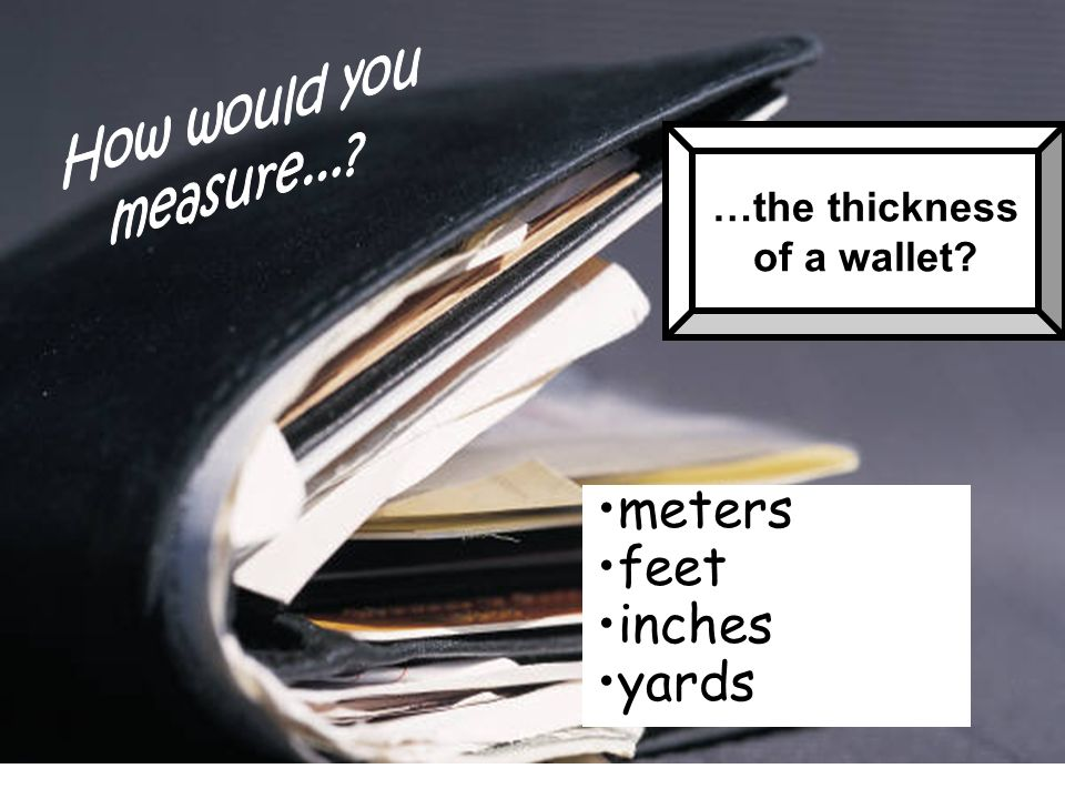 meters feet inches yards How would you measure... …the thickness