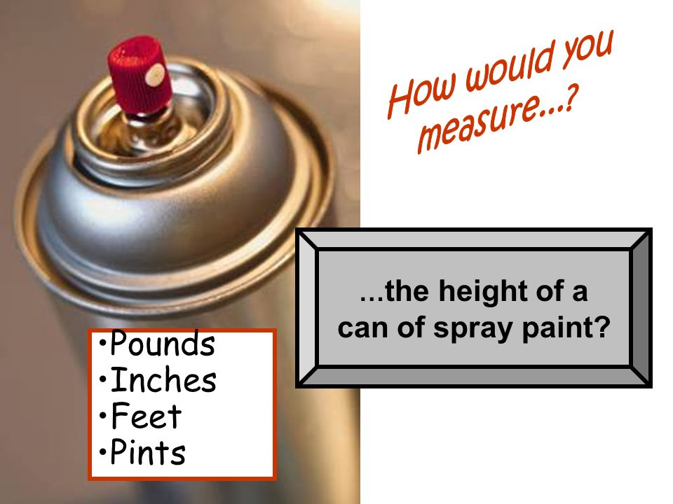 Pounds Inches Feet Pints can of spray paint How would you measure...