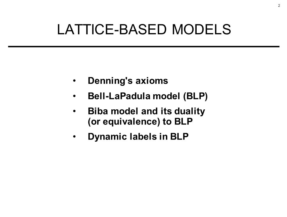 LATTICE-BASED MODELS Denning s axioms Bell-LaPadula model (BLP)