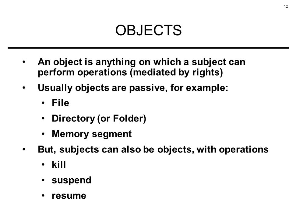 OBJECTS An object is anything on which a subject can perform operations (mediated by rights) Usually objects are passive, for example: