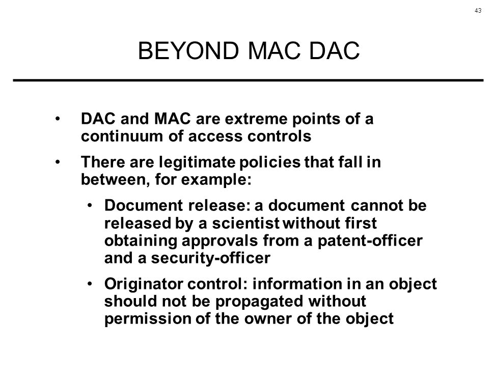 BEYOND MAC DAC DAC and MAC are extreme points of a continuum of access controls. There are legitimate policies that fall in between, for example: