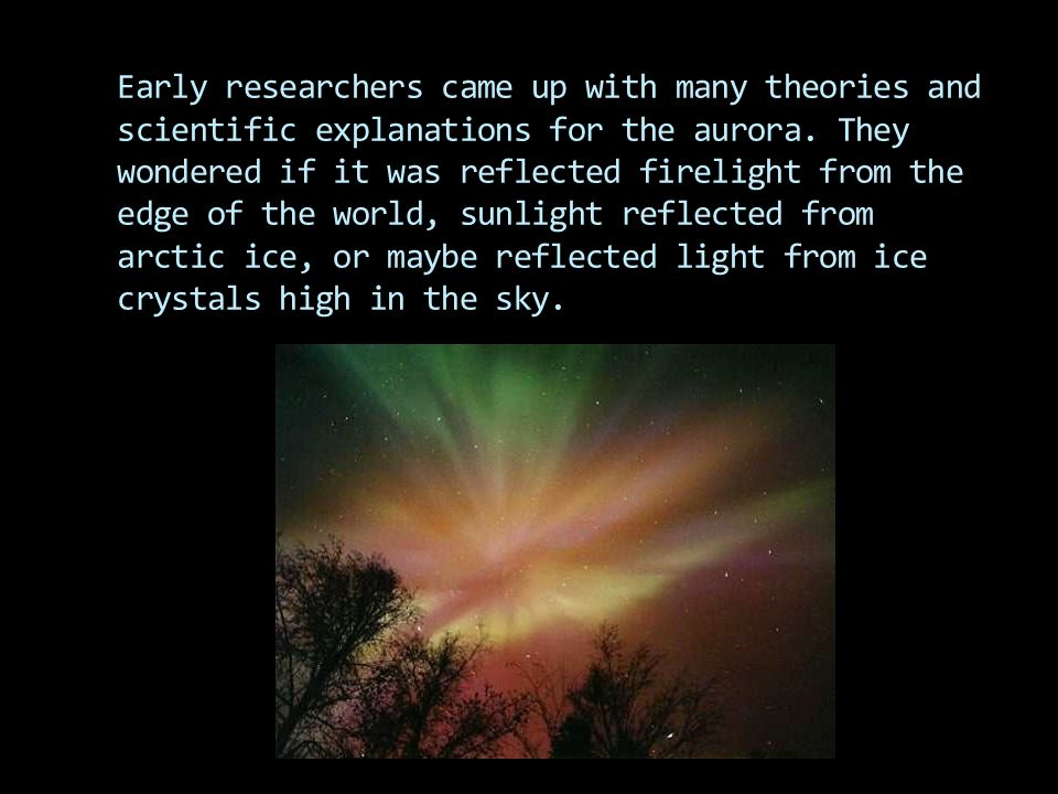 Early researchers came up with many theories and scientific explanations for the aurora.