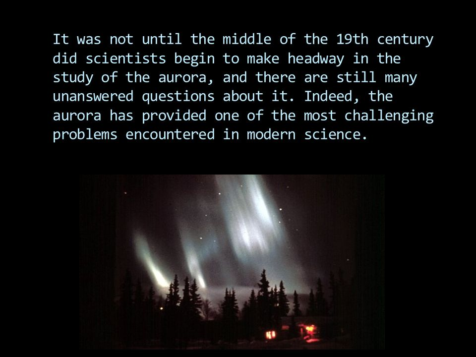 It was not until the middle of the 19th century did scientists begin to make headway in the study of the aurora, and there are still many unanswered questions about it.