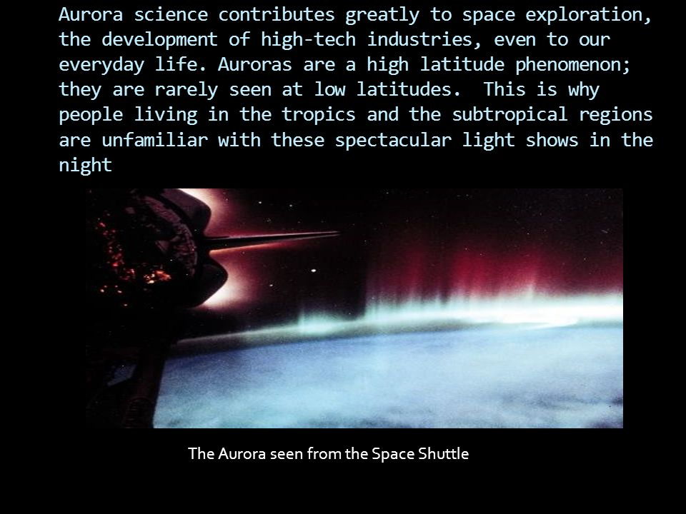 Aurora science contributes greatly to space exploration, the development of high-tech industries, even to our everyday life. Auroras are a high latitude phenomenon; they are rarely seen at low latitudes. This is why people living in the tropics and the subtropical regions are unfamiliar with these spectacular light shows in the night