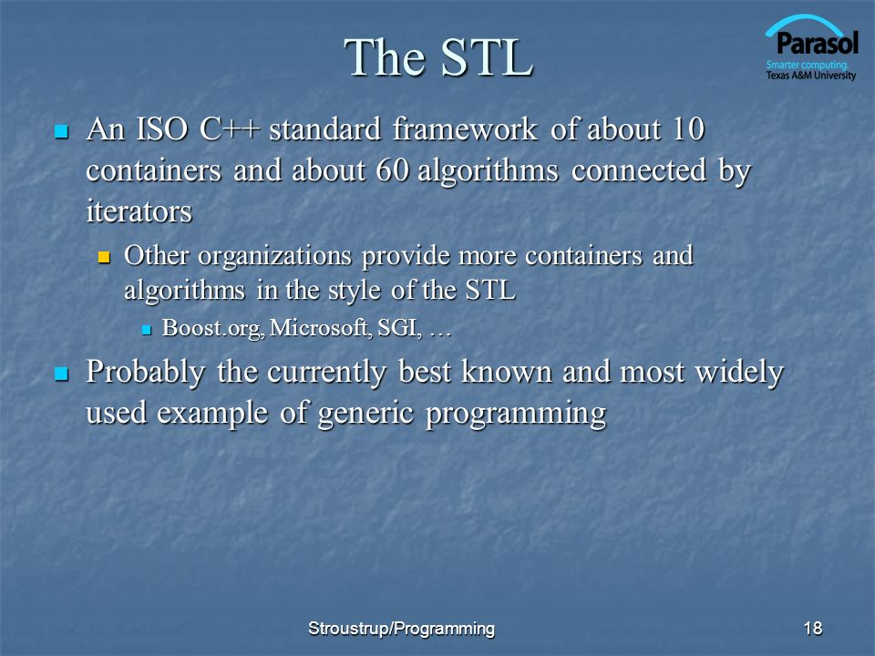 The STL An ISO C++ standard framework of about 10 containers and about 60 algorithms connected by iterators.
