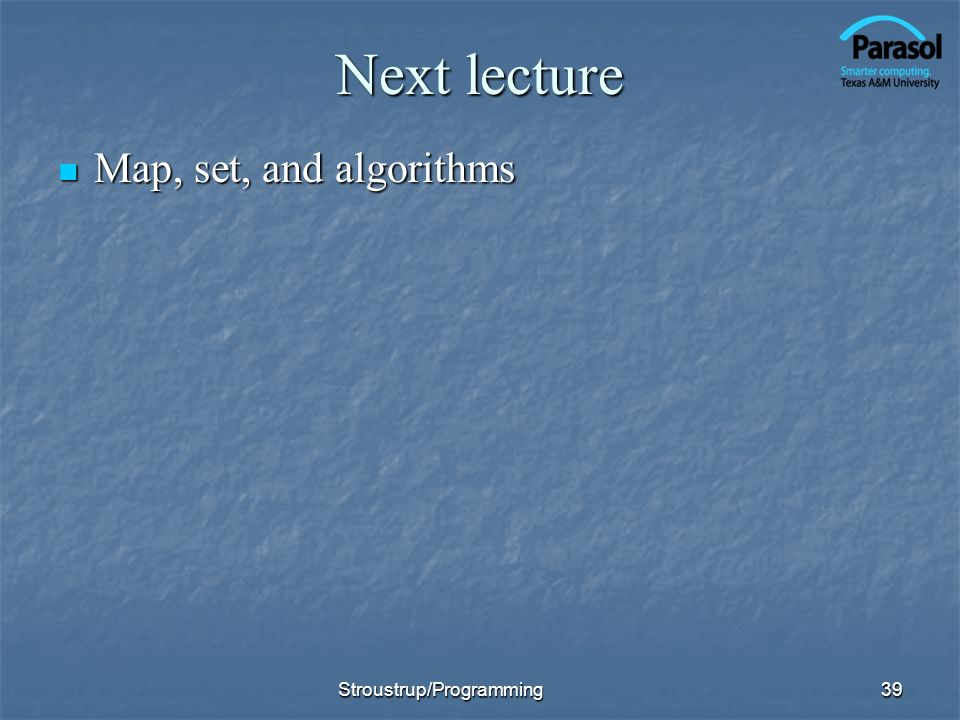 Next lecture Map, set, and algorithms Stroustrup/Programming