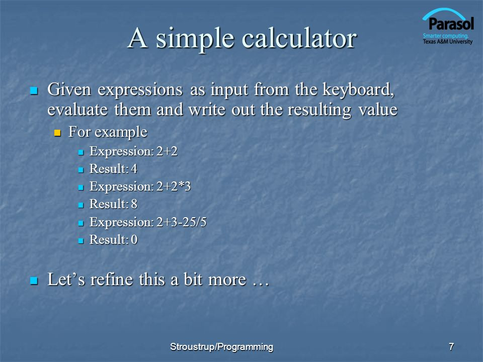 A simple calculator Given expressions as input from the keyboard, evaluate them and write out the resulting value.