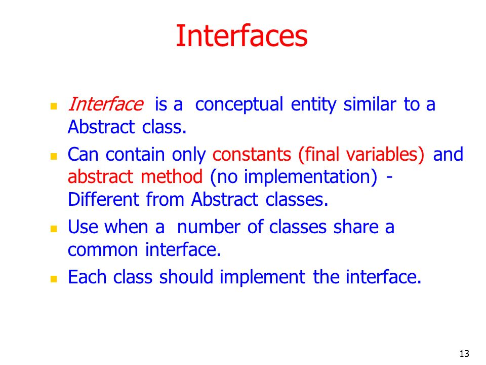Interfaces Interface is a conceptual entity similar to a Abstract class.