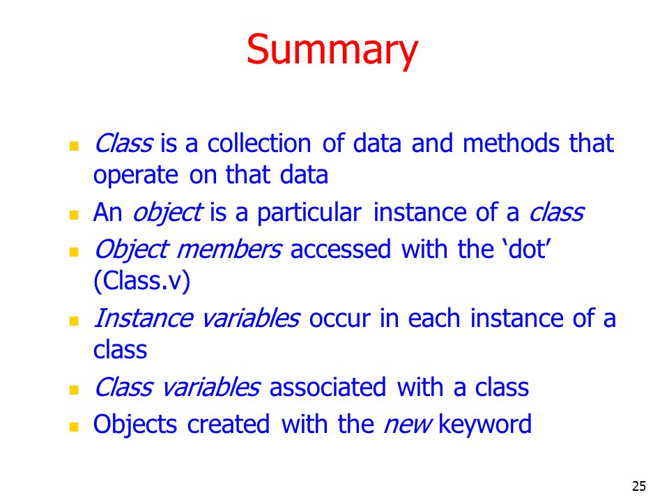Summary Class is a collection of data and methods that operate on that data. An object is a particular instance of a class.