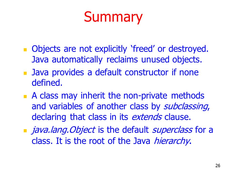 Summary Objects are not explicitly 'freed' or destroyed. Java automatically reclaims unused objects.