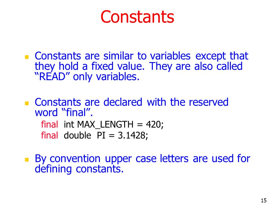 Constants Constants are similar to variables except that they hold a fixed value. They are also called READ only variables.