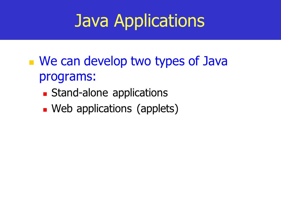 Java Applications We can develop two types of Java programs: