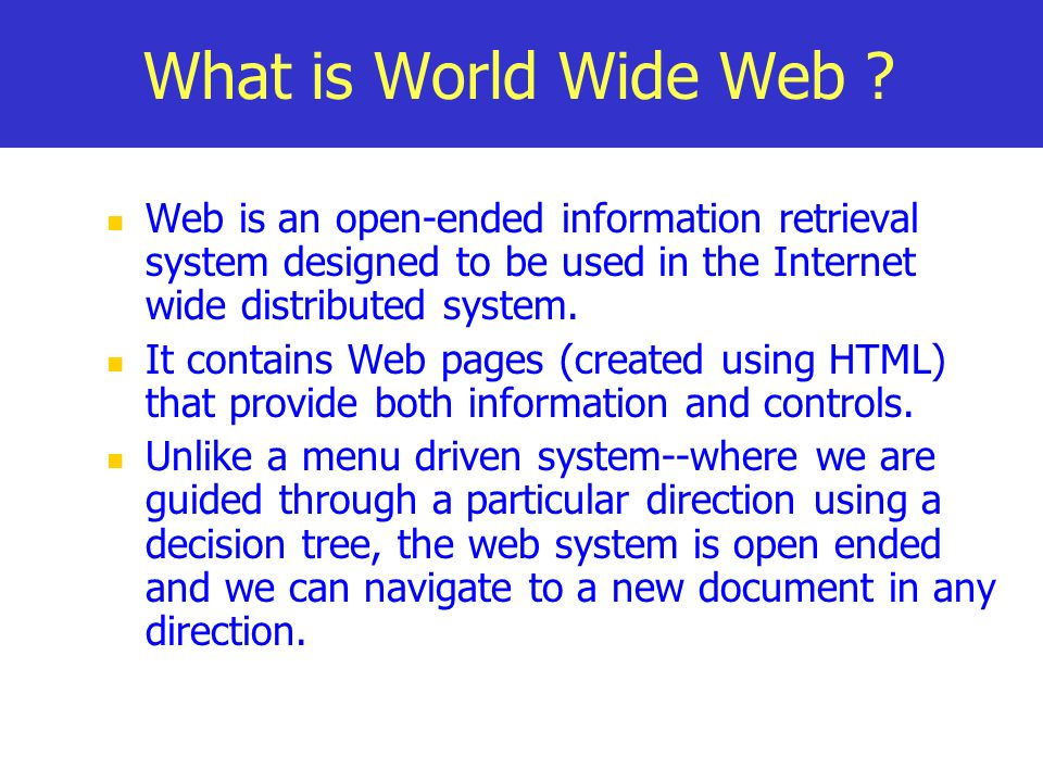 What is World Wide Web Web is an open-ended information retrieval system designed to be used in the Internet wide distributed system.