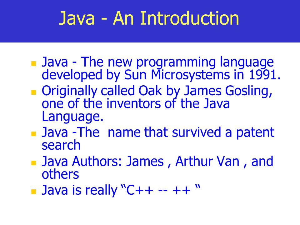 Java - An Introduction Java - The new programming language developed by Sun Microsystems in 1991.
