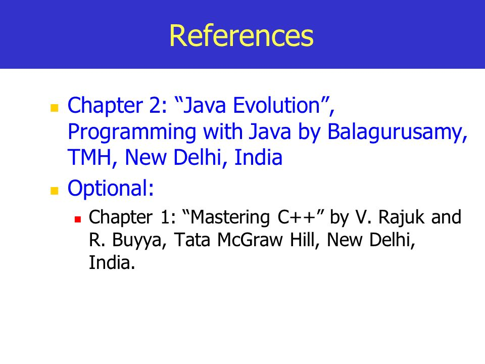 References Chapter 2: Java Evolution , Programming with Java by Balagurusamy, TMH, New Delhi, India.