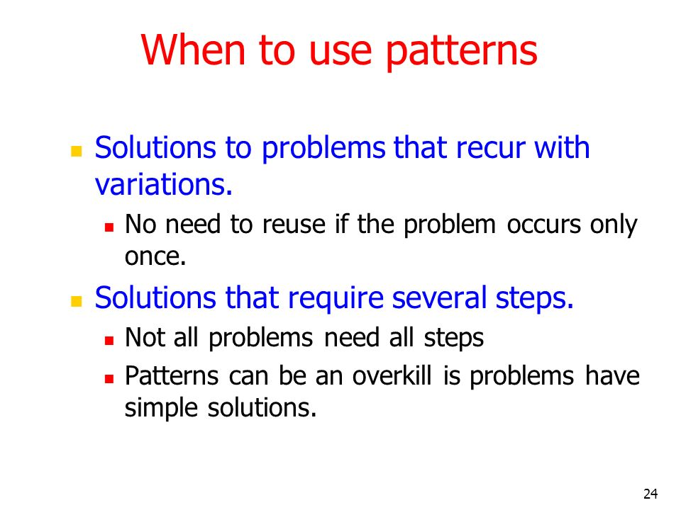 When to use patterns Solutions to problems that recur with variations.