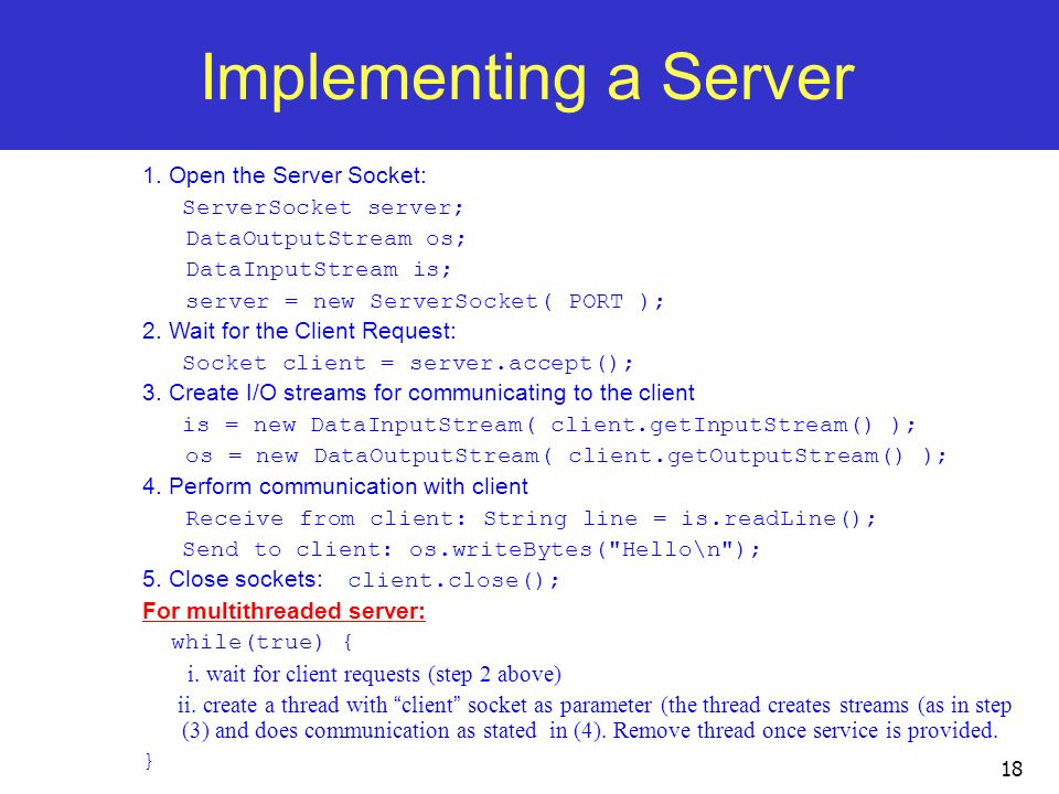 Implementing a Server 1. Open the Server Socket: ServerSocket server;