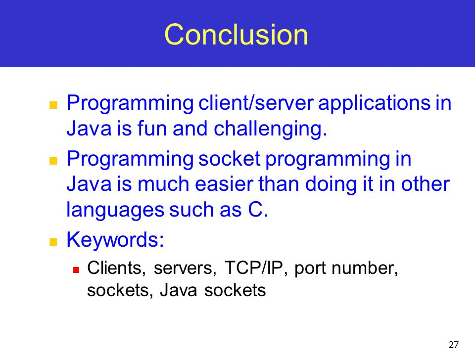Conclusion Programming client/server applications in Java is fun and challenging.
