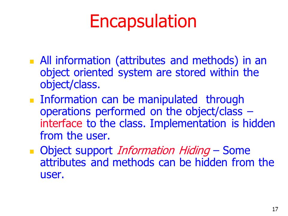 Encapsulation All information (attributes and methods) in an object oriented system are stored within the object/class.