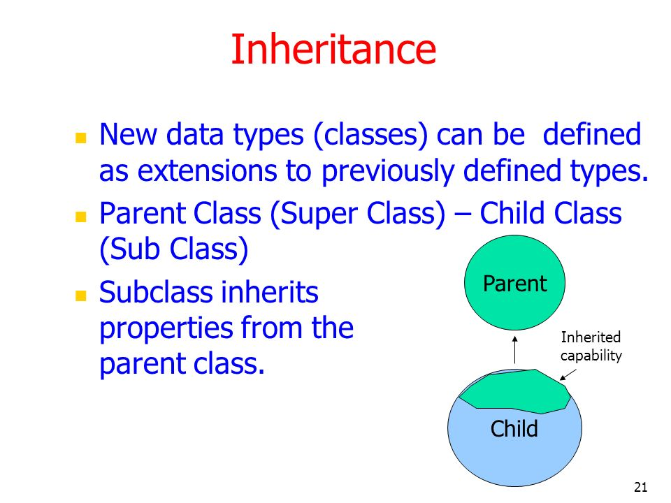Inheritance New data types (classes) can be defined as extensions to previously defined types. Parent Class (Super Class) – Child Class (Sub Class)