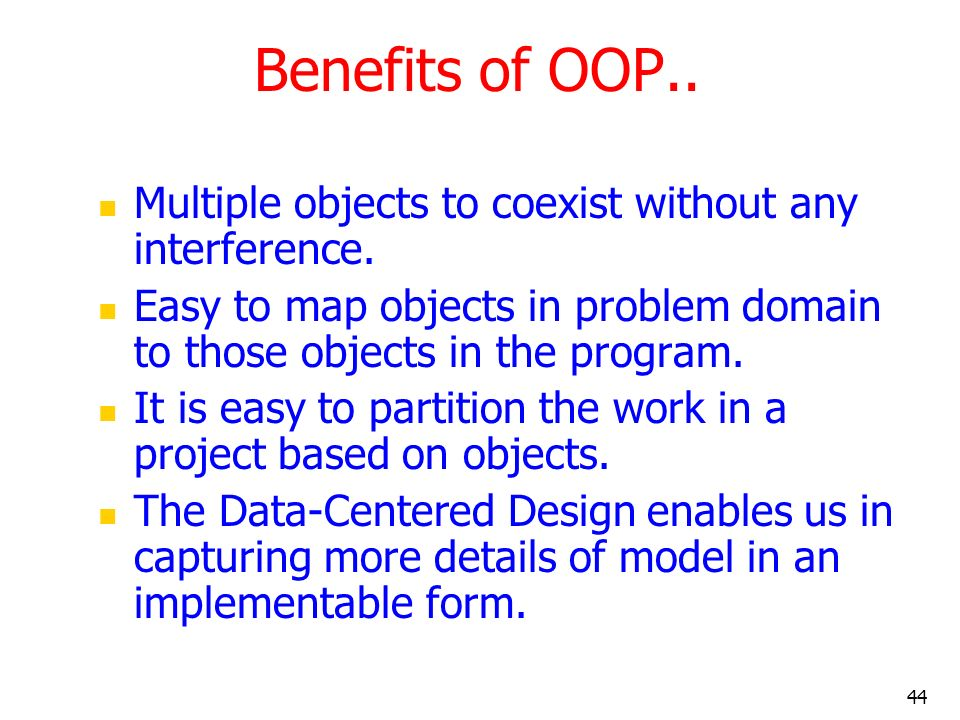 Benefits of OOP.. Multiple objects to coexist without any interference. Easy to map objects in problem domain to those objects in the program.
