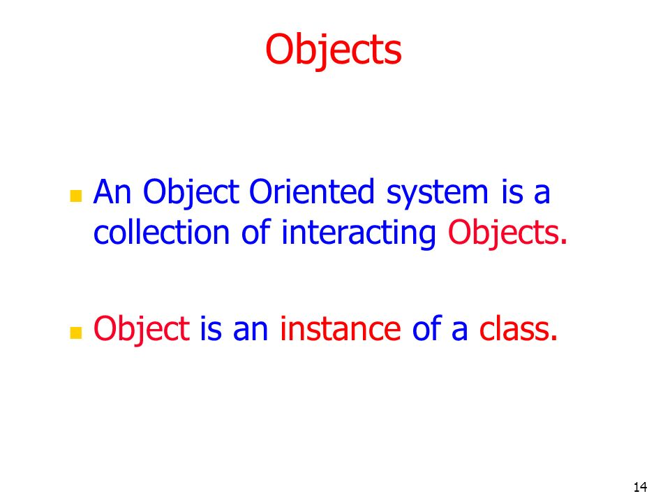 Objects An Object Oriented system is a collection of interacting Objects.