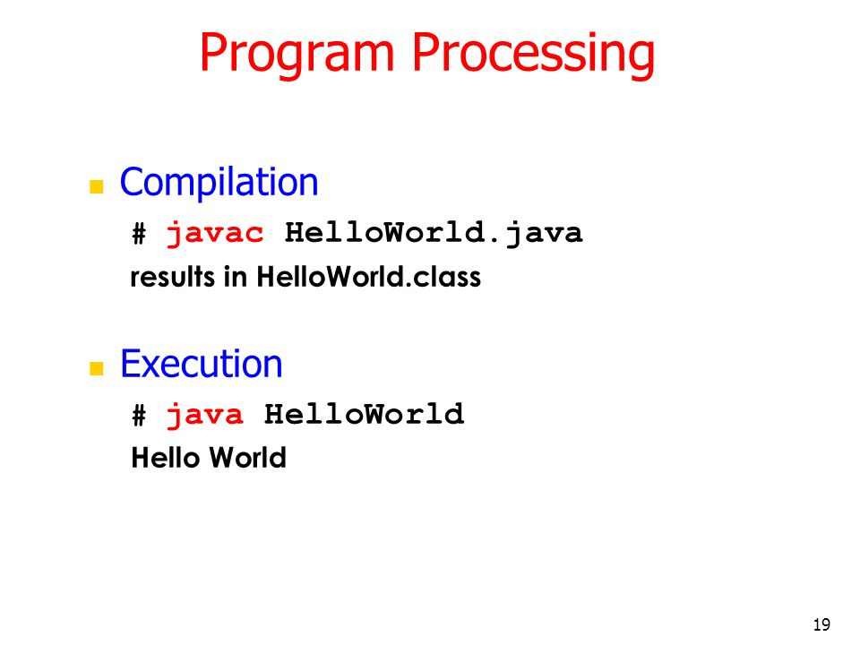 Program Processing Compilation Execution # javac HelloWorld.java