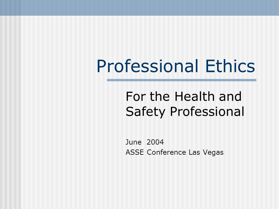 Professional Ethics For the Health and Safety Professional June 2004