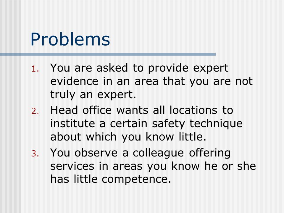 Problems You are asked to provide expert evidence in an area that you are not truly an expert.