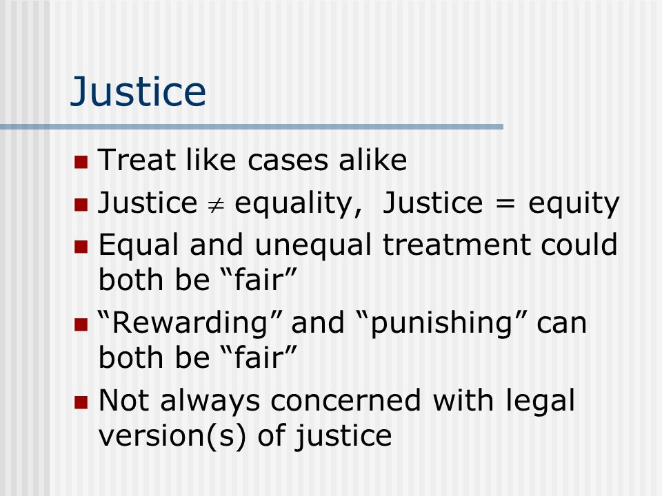 Justice Treat like cases alike Justice  equality, Justice = equity