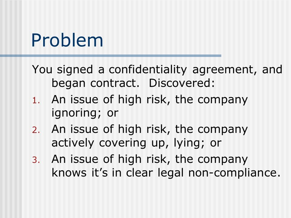 Problem You signed a confidentiality agreement, and began contract. Discovered: An issue of high risk, the company ignoring; or.
