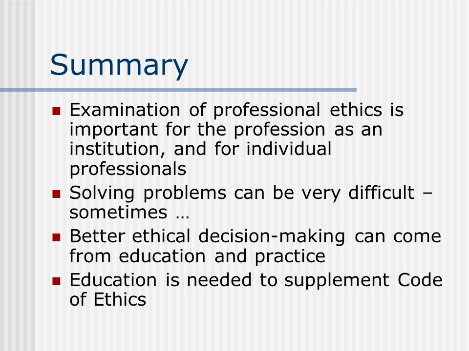 Summary Examination of professional ethics is important for the profession as an institution, and for individual professionals.
