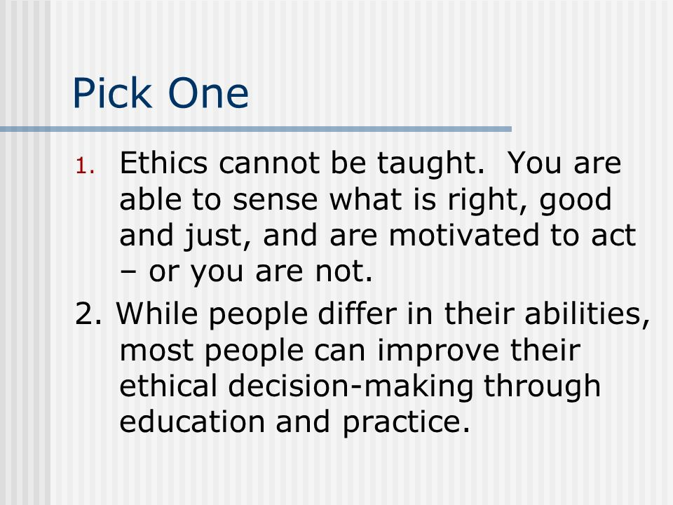 Pick One Ethics cannot be taught. You are able to sense what is right, good and just, and are motivated to act – or you are not.