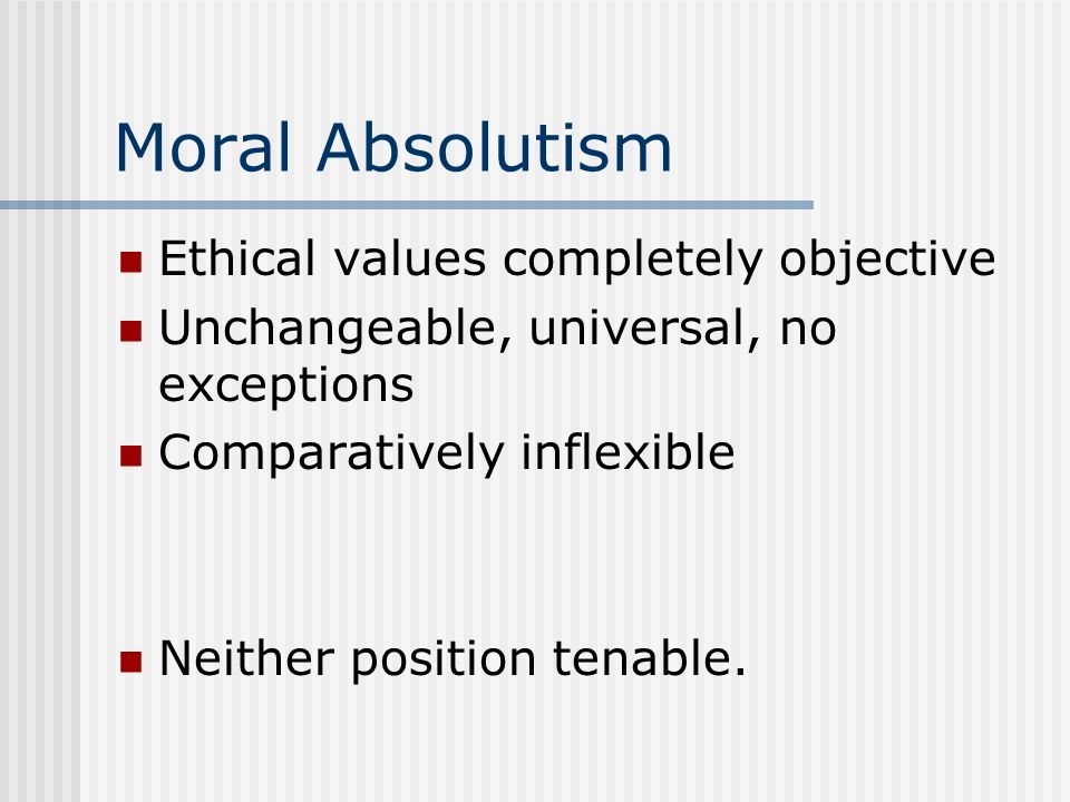 Moral Absolutism Ethical values completely objective