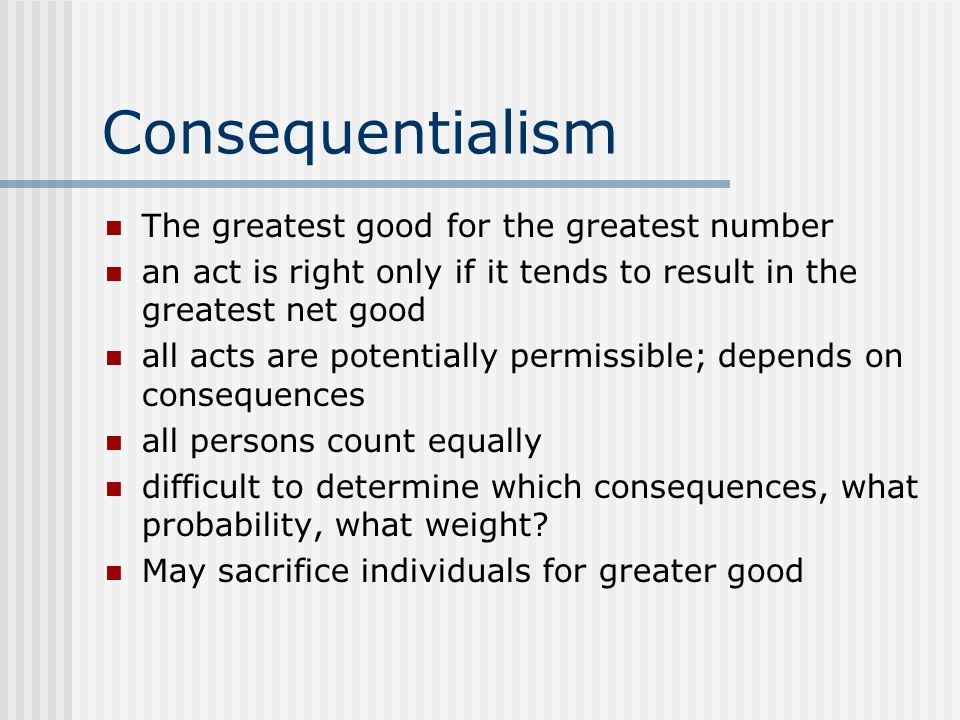 Consequentialism The greatest good for the greatest number