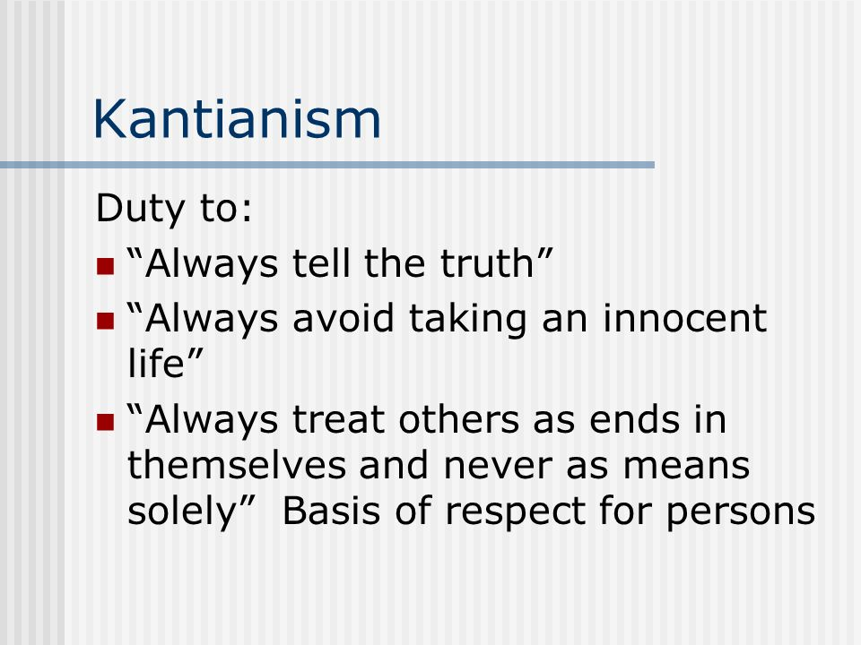 Kantianism Duty to: Always tell the truth