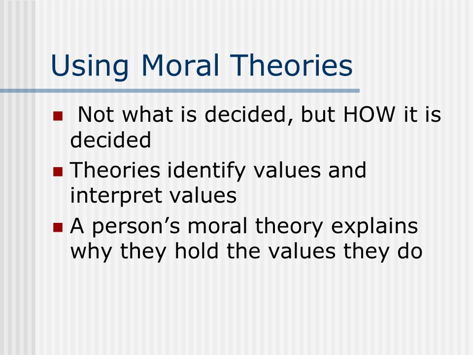 Using Moral Theories Not what is decided, but HOW it is decided