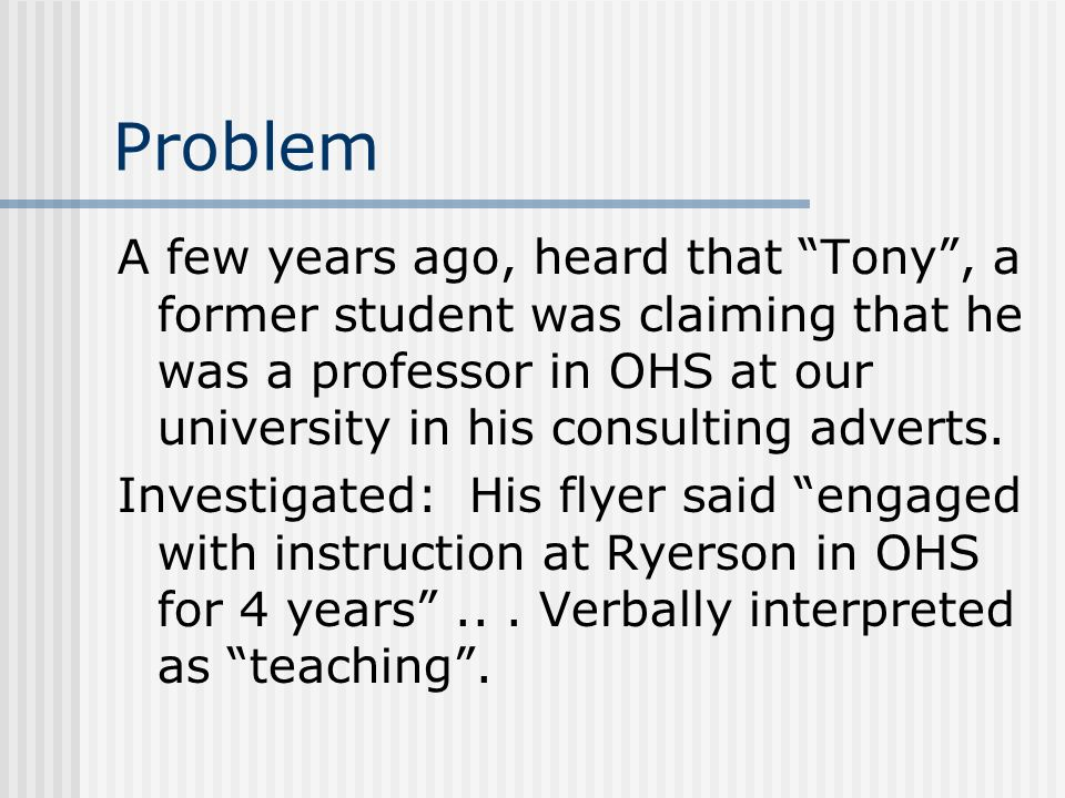 Problem A few years ago, heard that Tony , a former student was claiming that he was a professor in OHS at our university in his consulting adverts.
