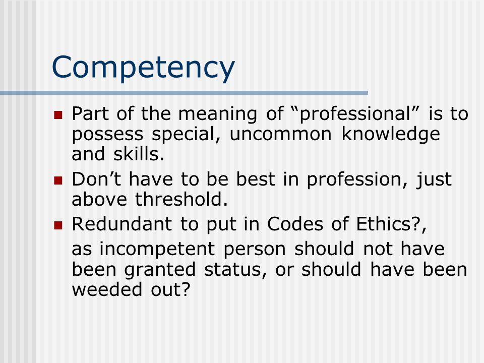 Competency Part of the meaning of professional is to possess special, uncommon knowledge and skills.