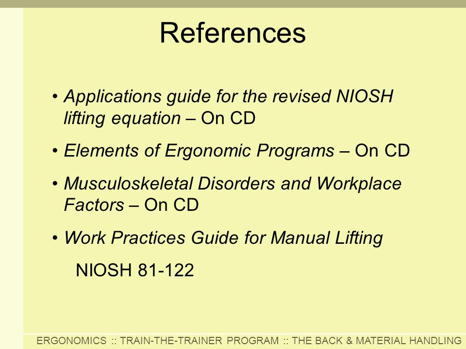 References Applications guide for the revised NIOSH lifting equation – On CD. Elements of Ergonomic Programs – On CD.