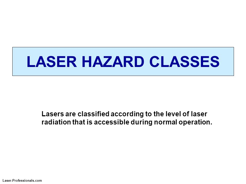 LASER HAZARD CLASSES Lasers are classified according to the level of laser radiation that is accessible during normal operation.