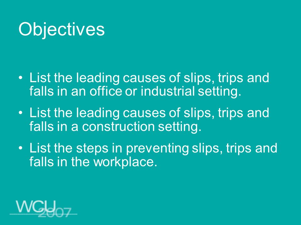 Objectives List the leading causes of slips, trips and falls in an office or industrial setting.