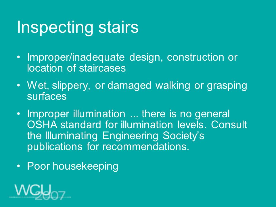 Inspecting stairs Improper/inadequate design, construction or location of staircases. Wet, slippery, or damaged walking or grasping surfaces.