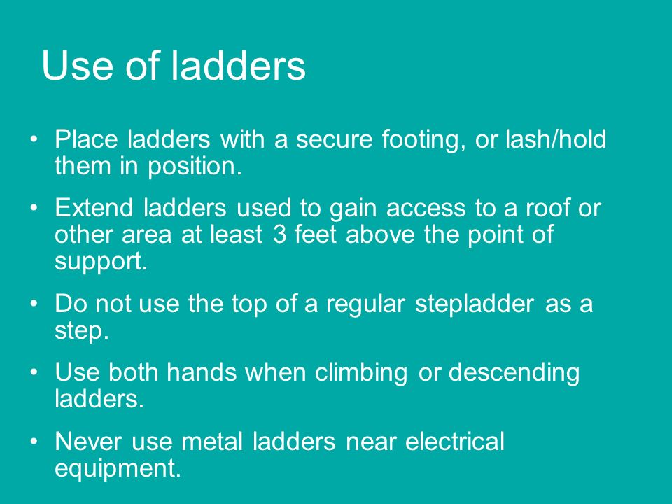 Use of ladders Place ladders with a secure footing, or lash/hold them in position.