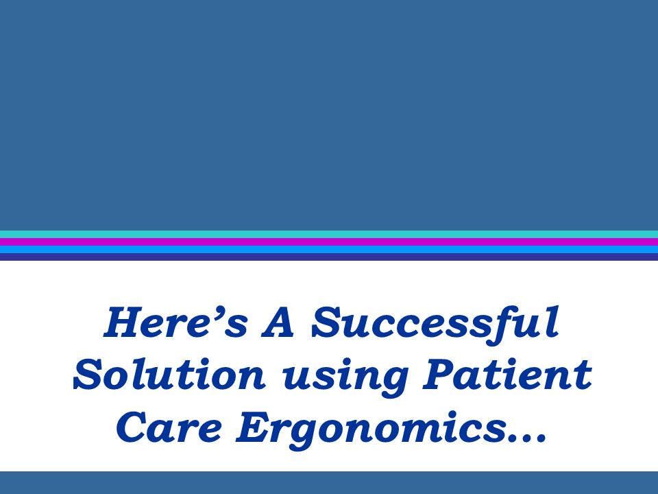 Here's A Successful Solution using Patient Care Ergonomics…