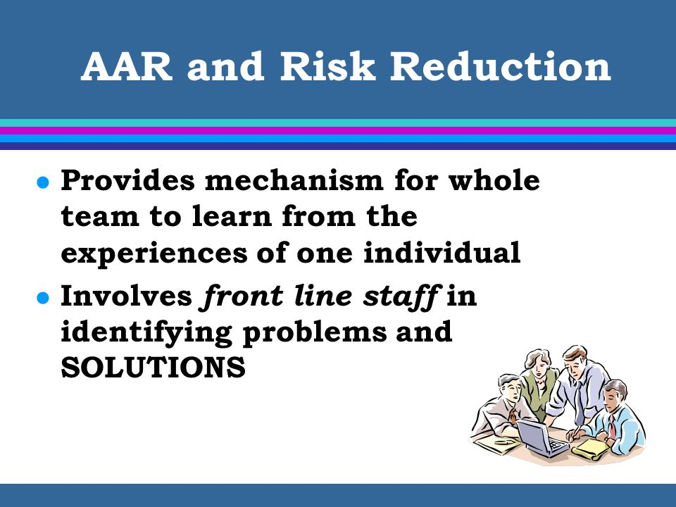 AAR and Risk Reduction Provides mechanism for whole team to learn from the experiences of one individual.