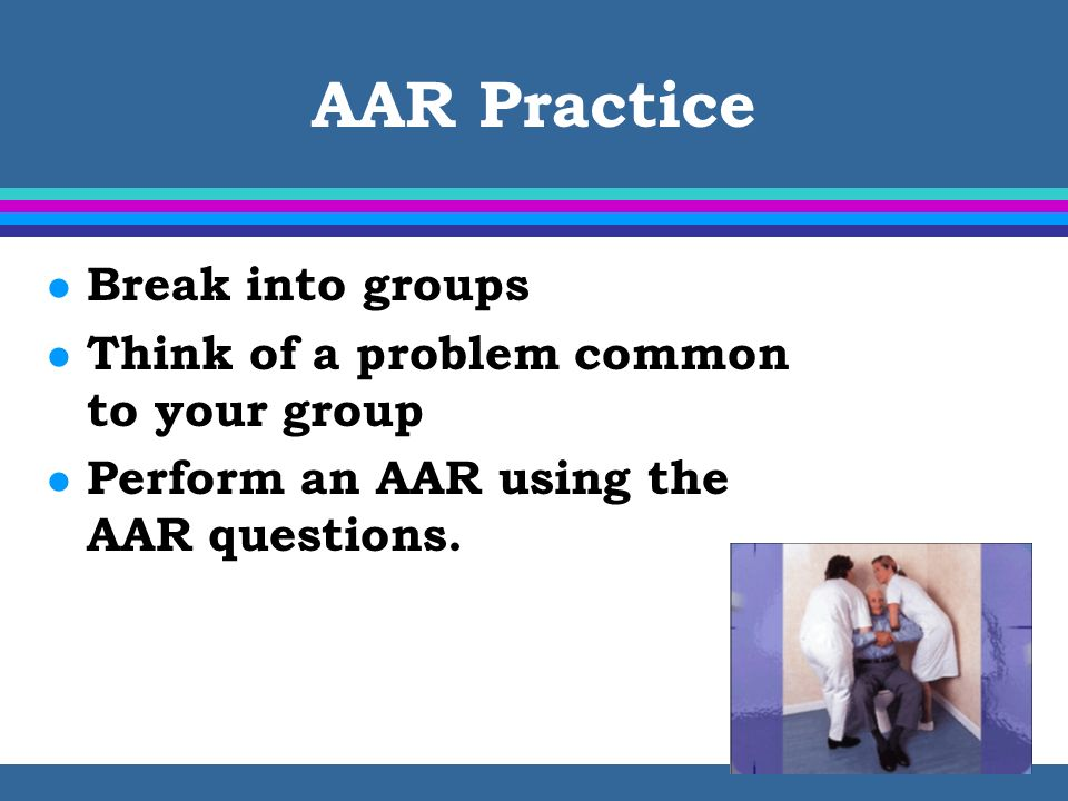AAR Practice Break into groups Think of a problem common to your group