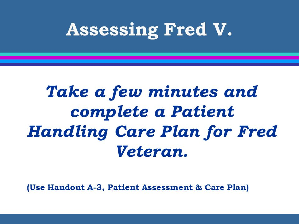 Assessing Fred V. Take a few minutes and complete a Patient Handling Care Plan for Fred Veteran.